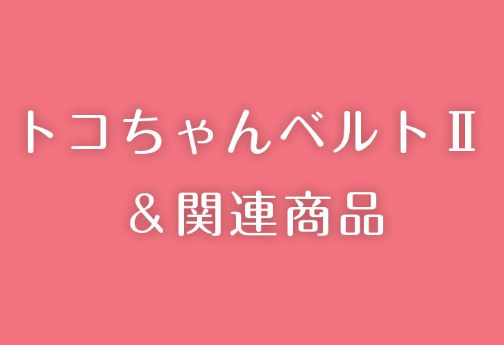 トコちゃんベルト2&関連商品